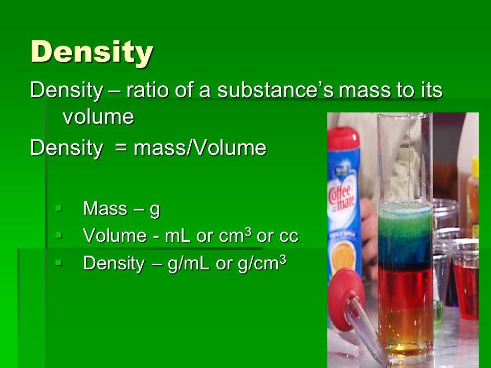 Density Density – ratio of a substance's mass to its volume