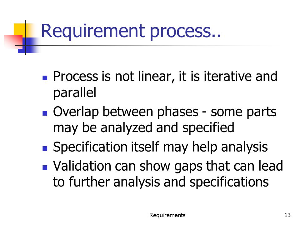 Requirement process.. Process is not linear, it is iterative and parallel. Overlap between phases - some parts may be analyzed and specified.
