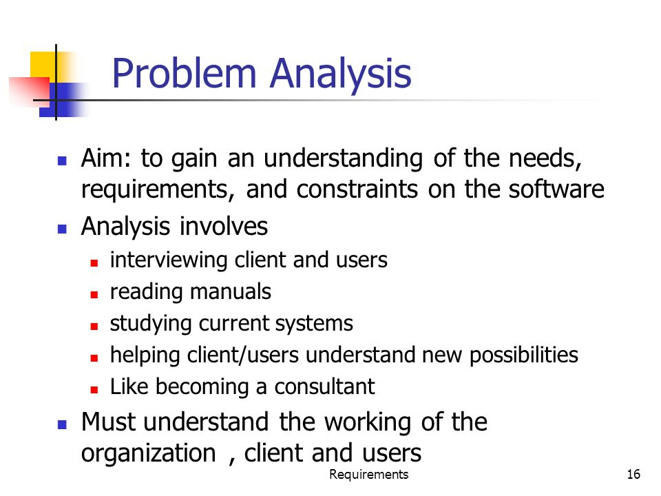 Problem Analysis Aim: to gain an understanding of the needs, requirements, and constraints on the software.