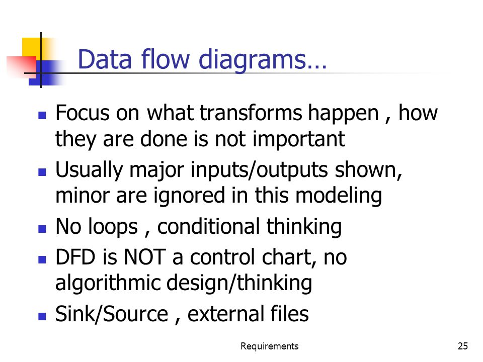 Data flow diagrams… Focus on what transforms happen , how they are done is not important.