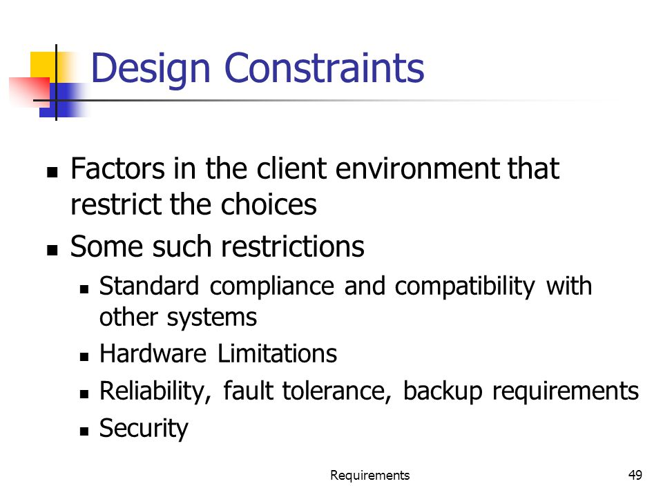 Design Constraints Factors in the client environment that restrict the choices. Some such restrictions.