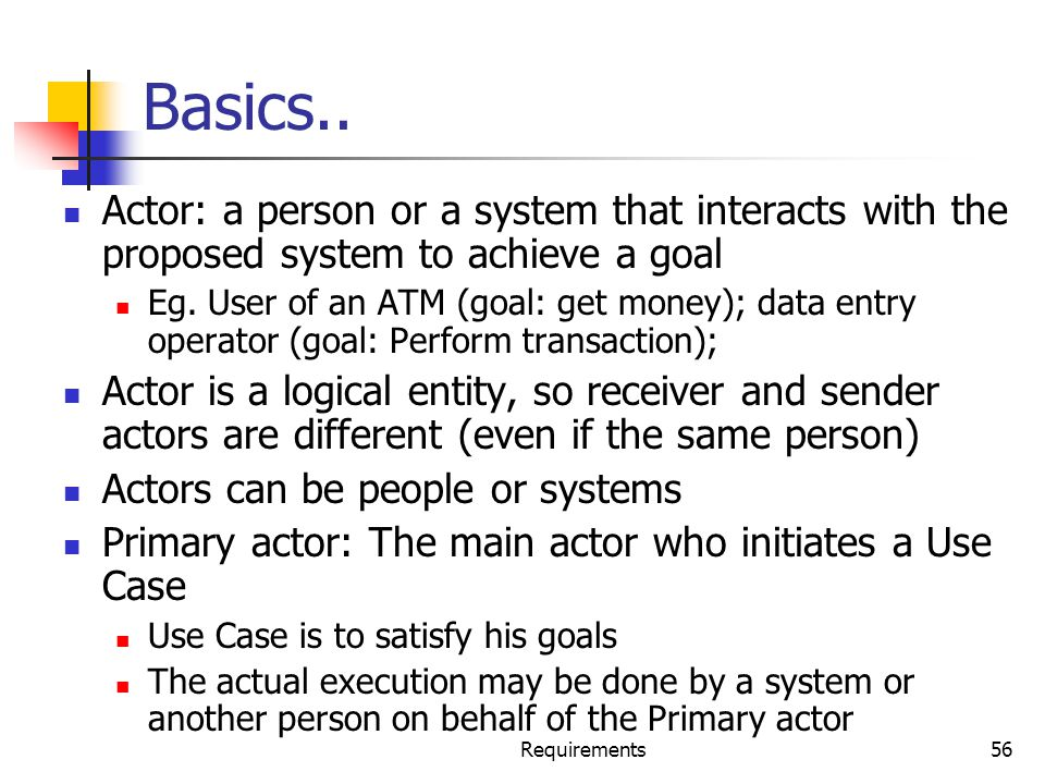Basics.. Actor: a person or a system that interacts with the proposed system to achieve a goal.