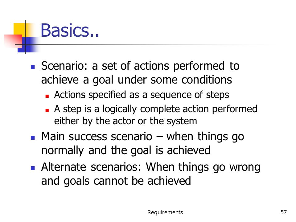 Basics.. Scenario: a set of actions performed to achieve a goal under some conditions. Actions specified as a sequence of steps.