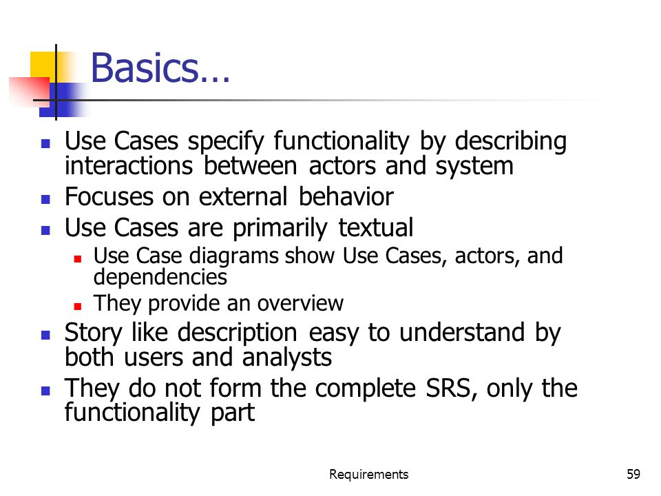 Basics… Use Cases specify functionality by describing interactions between actors and system. Focuses on external behavior.