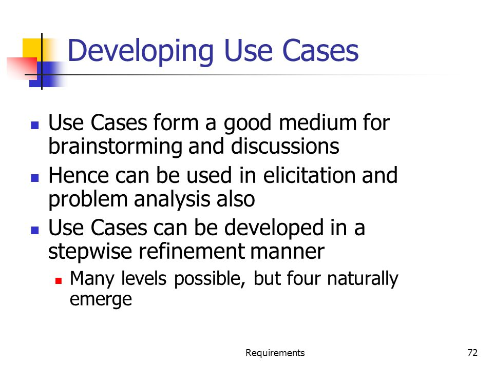 Developing Use Cases Use Cases form a good medium for brainstorming and discussions. Hence can be used in elicitation and problem analysis also.
