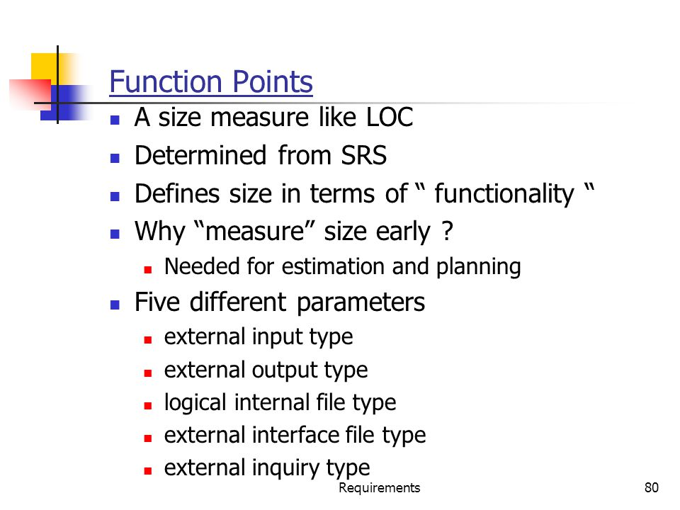 Function Points A size measure like LOC Determined from SRS