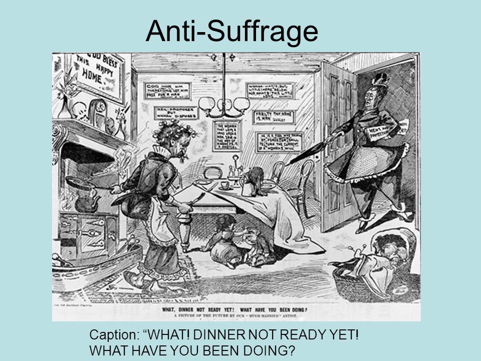 Anti-Suffrage Caption: WHAT! DINNER NOT READY YET! WHAT HAVE YOU BEEN DOING