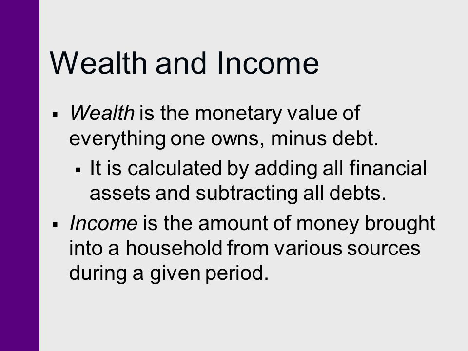 Wealth and Income Wealth is the monetary value of everything one owns, minus debt.