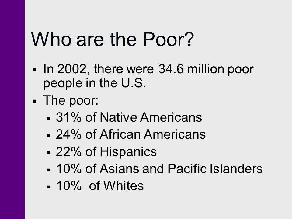Who are the Poor In 2002, there were 34.6 million poor people in the U.S. The poor: 31% of Native Americans.