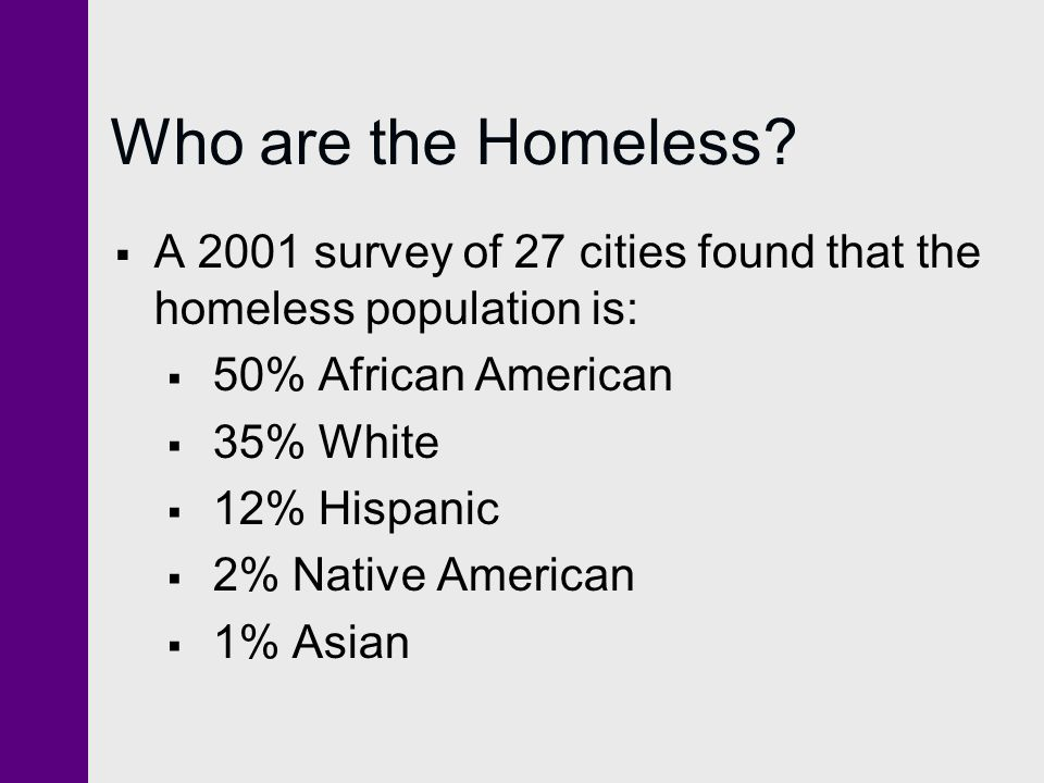 Who are the Homeless A 2001 survey of 27 cities found that the homeless population is: 50% African American.