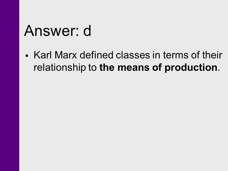 Answer: d Karl Marx defined classes in terms of their relationship to the means of production.