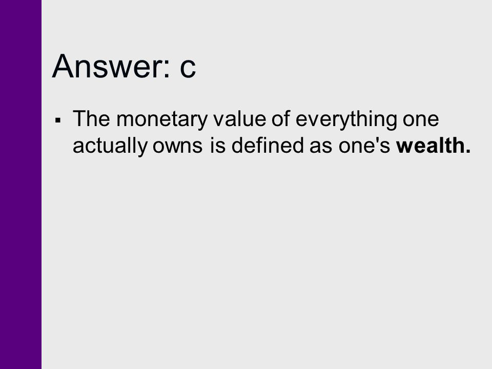 Answer: c The monetary value of everything one actually owns is defined as one s wealth.