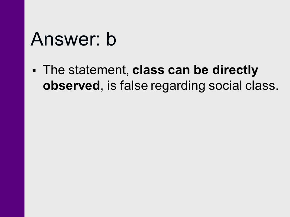 Answer: b The statement, class can be directly observed, is false regarding social class.