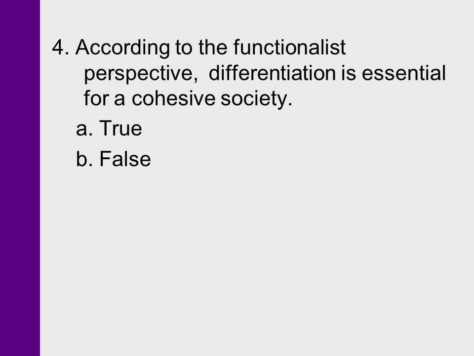 4. According to the functionalist perspective, differentiation is essential for a cohesive society.