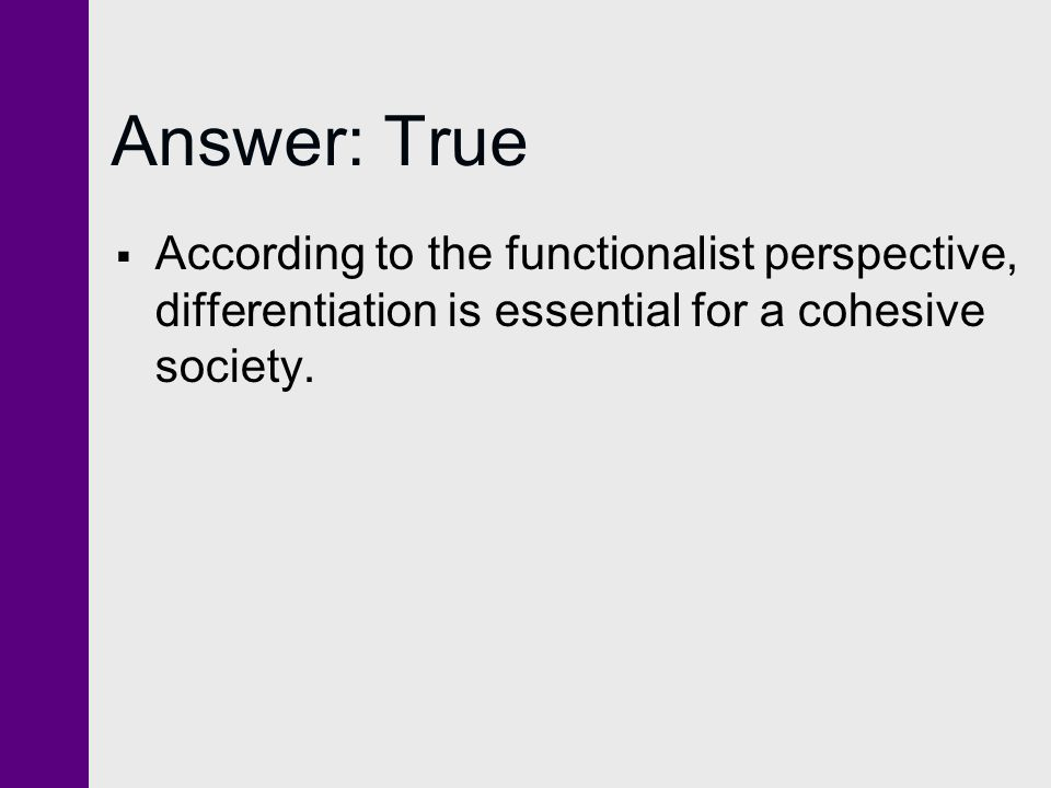 Answer: True According to the functionalist perspective, differentiation is essential for a cohesive society.
