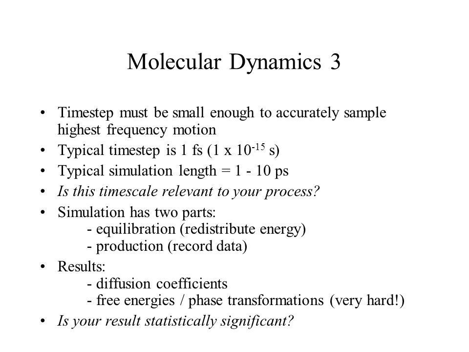 Molecular Dynamics 3 Timestep must be small enough to accurately sample highest frequency motion. Typical timestep is 1 fs (1 x 10-15 s)