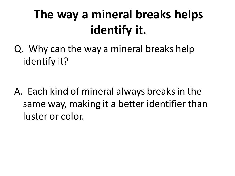 The way a mineral breaks helps identify it.