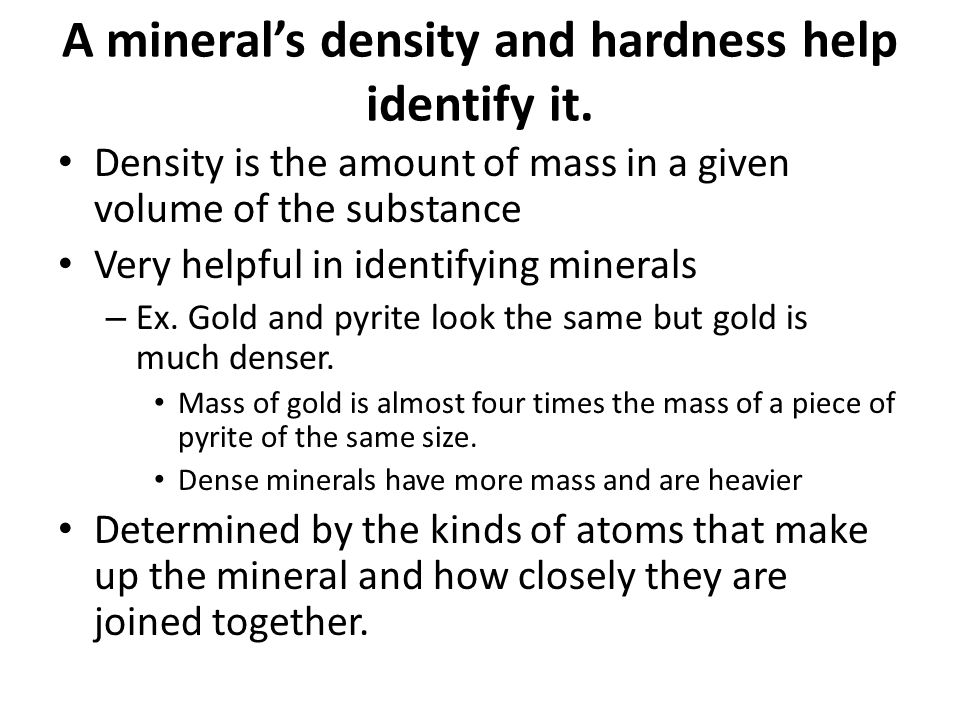 A mineral's density and hardness help identify it.