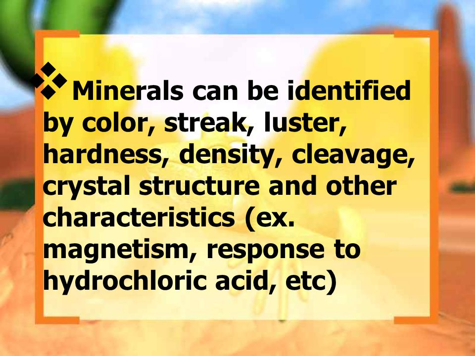 Minerals can be identified by color, streak, luster, hardness, density, cleavage, crystal structure and other characteristics (ex.