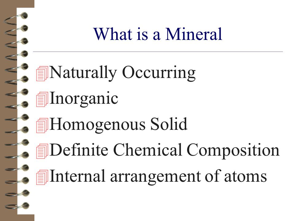 What is a Mineral Naturally Occurring. Inorganic. Homogenous Solid. Definite Chemical Composition.