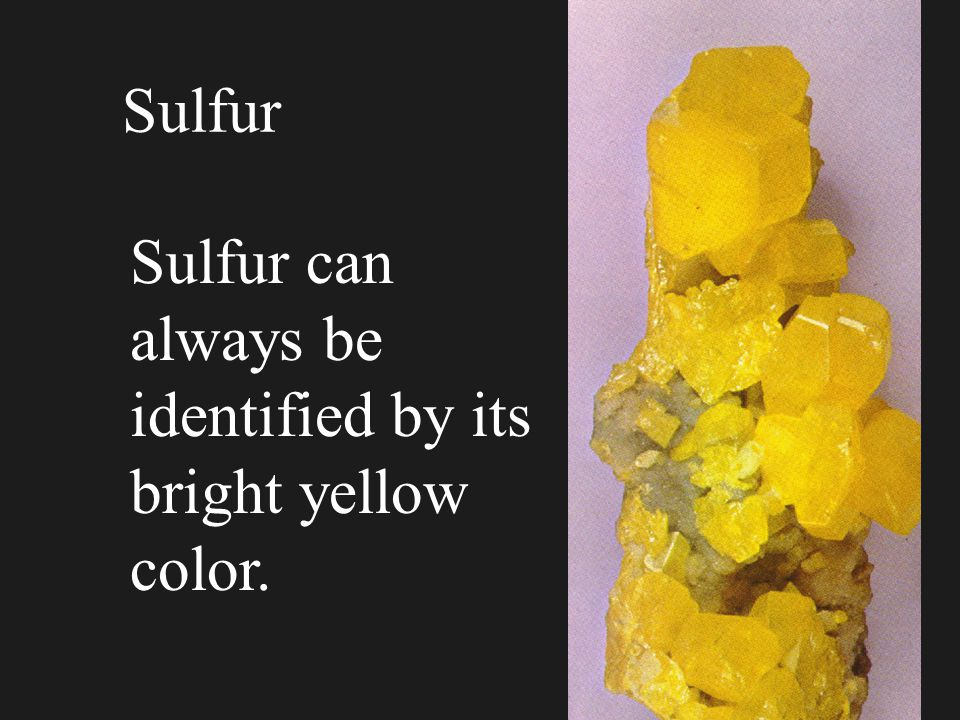 Sulfur Sulfur can always be identified by its bright yellow color.