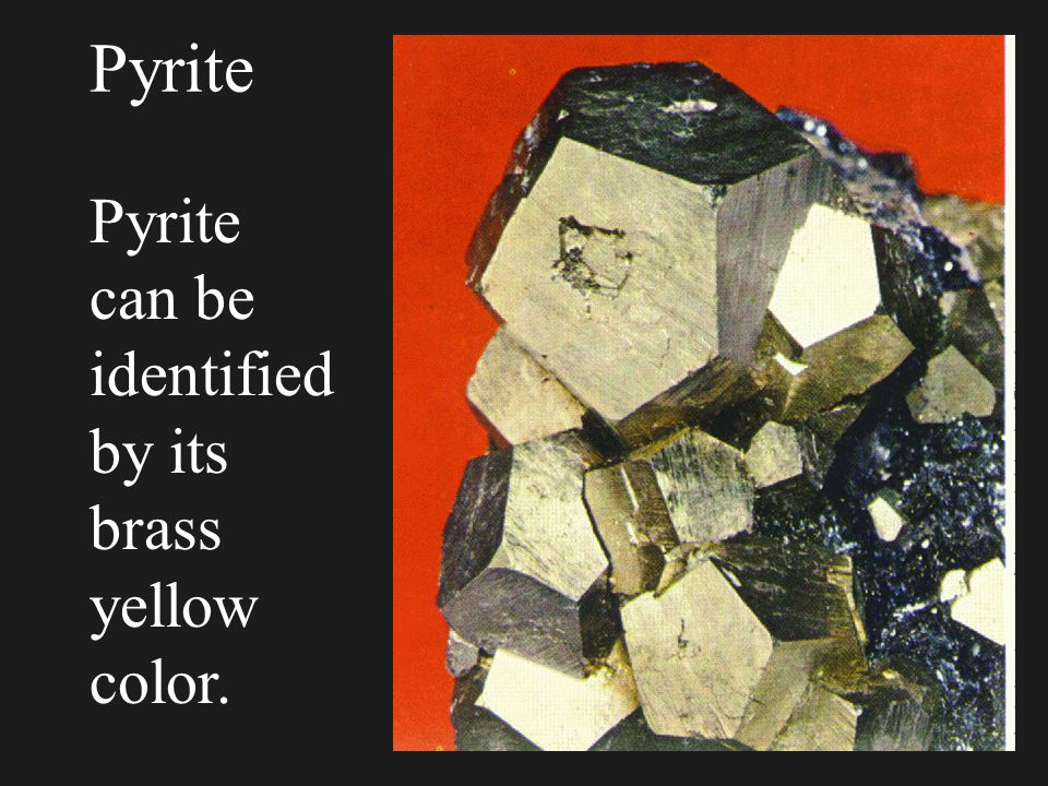 Pyrite Pyrite can be identifiedby its brass yellow color.