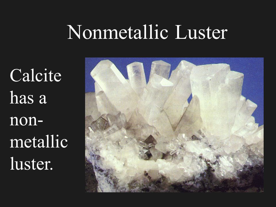 Nonmetallic Luster Calcite has a non-metallic luster.