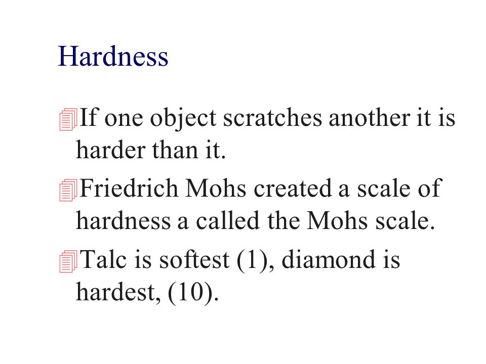 Hardness If one object scratches another it is harder than it.