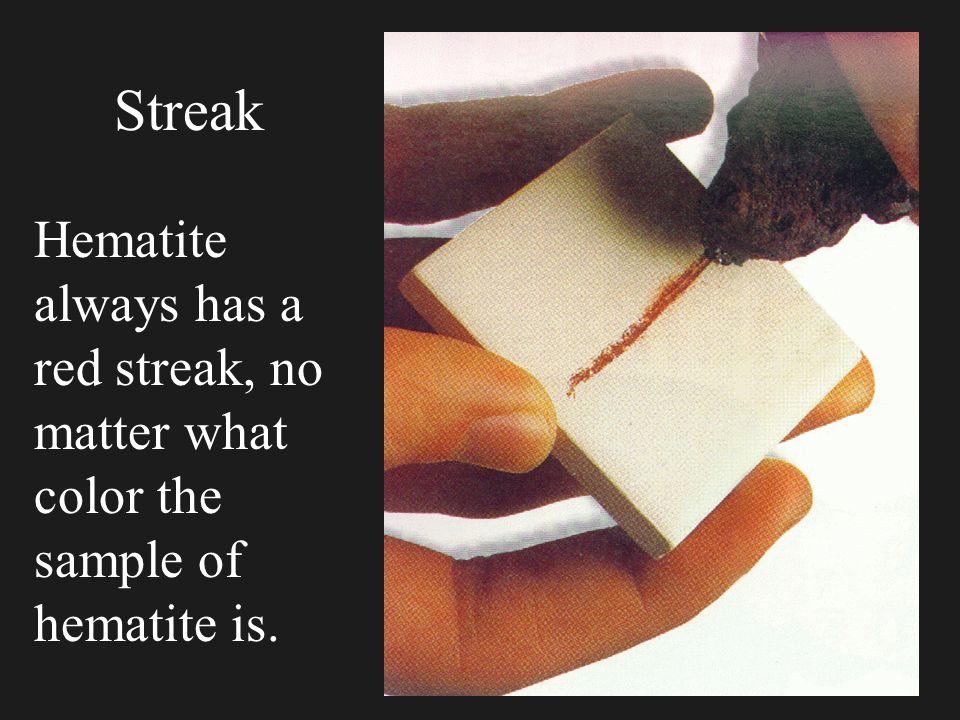 Streak Hematite always has a red streak, no matter what color the sample of hematite is.