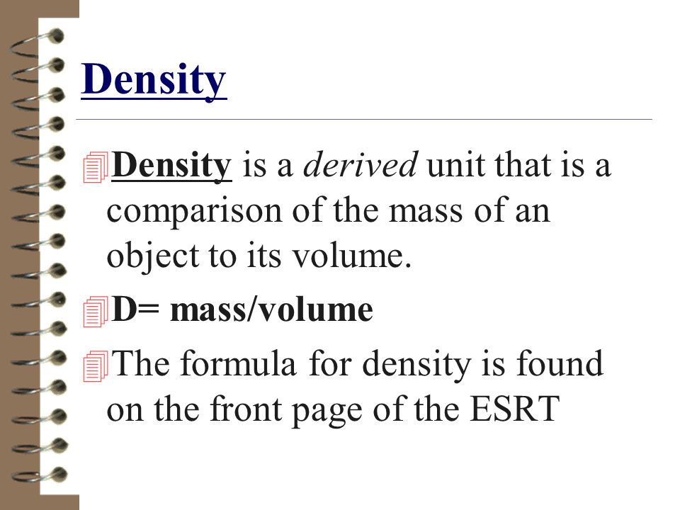 Density Density is a derived unit that is a comparison of the mass of an object to its volume. D= mass/volume.