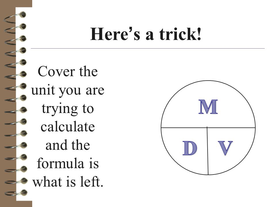Here's a trick. Cover the unit you are trying to calculate and the formula is what is left.