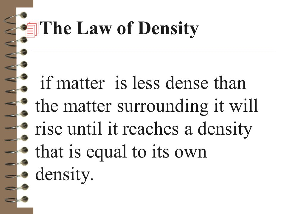 The Law of Density if matter is less dense than the matter surrounding it will rise until it reaches a density that is equal to its own density.