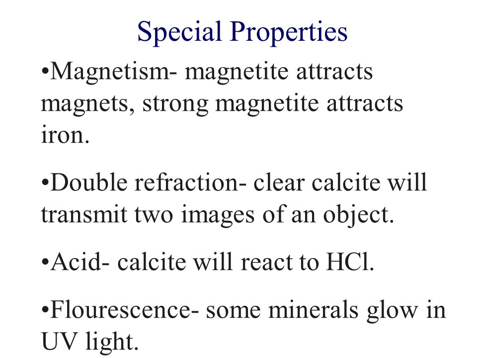 Special Properties Magnetism- magnetite attracts magnets, strong magnetite attracts iron.