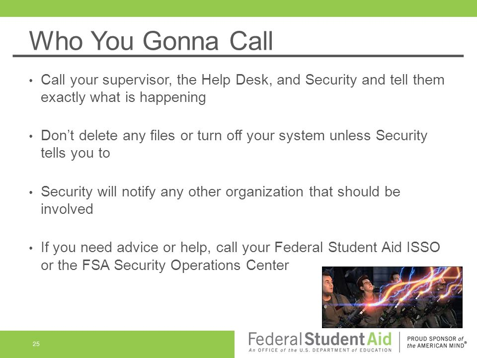 Who You Gonna Call Call your supervisor, the Help Desk, and Security and tell them exactly what is happening.
