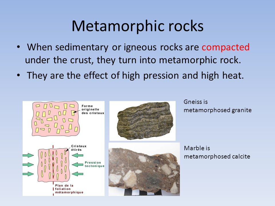 Metamorphic rocks When sedimentary or igneous rocks are compacted under the crust, they turn into metamorphic rock.