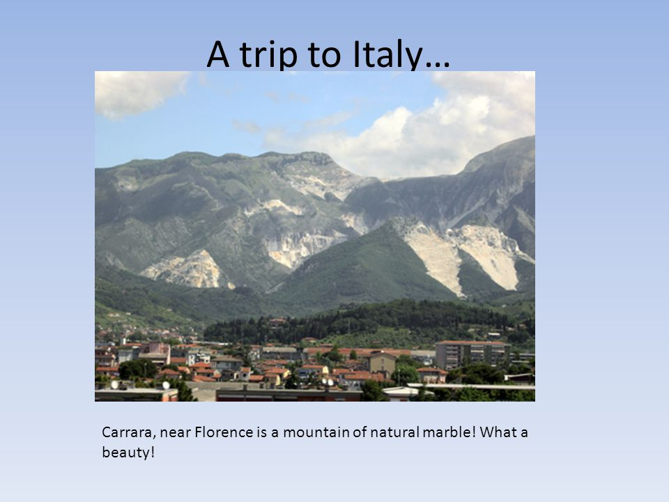 A trip to Italy… Carrara, near Florence is a mountain of natural marble! What a beauty!