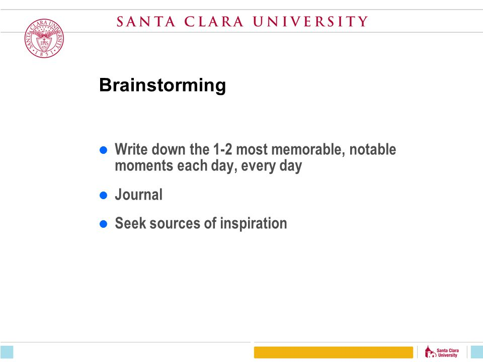 Brainstorming Write down the 1-2 most memorable, notable moments each day, every day. Journal. Seek sources of inspiration.