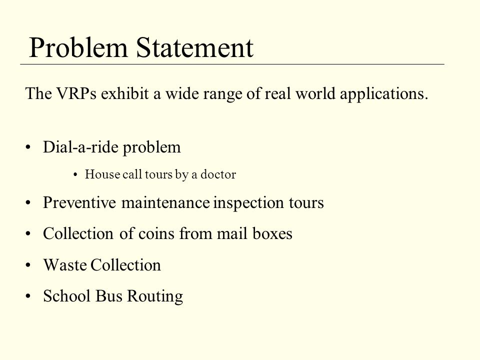 Problem Statement The VRPs exhibit a wide range of real world applications. Dial-a-ride problem. House call tours by a doctor.