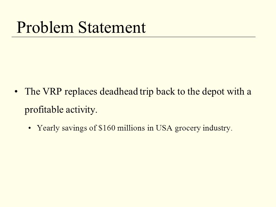 Problem Statement The VRP replaces deadhead trip back to the depot with a profitable activity.