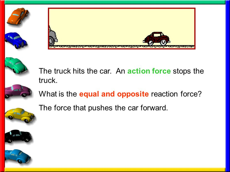The truck hits the car. An action force stops the truck.