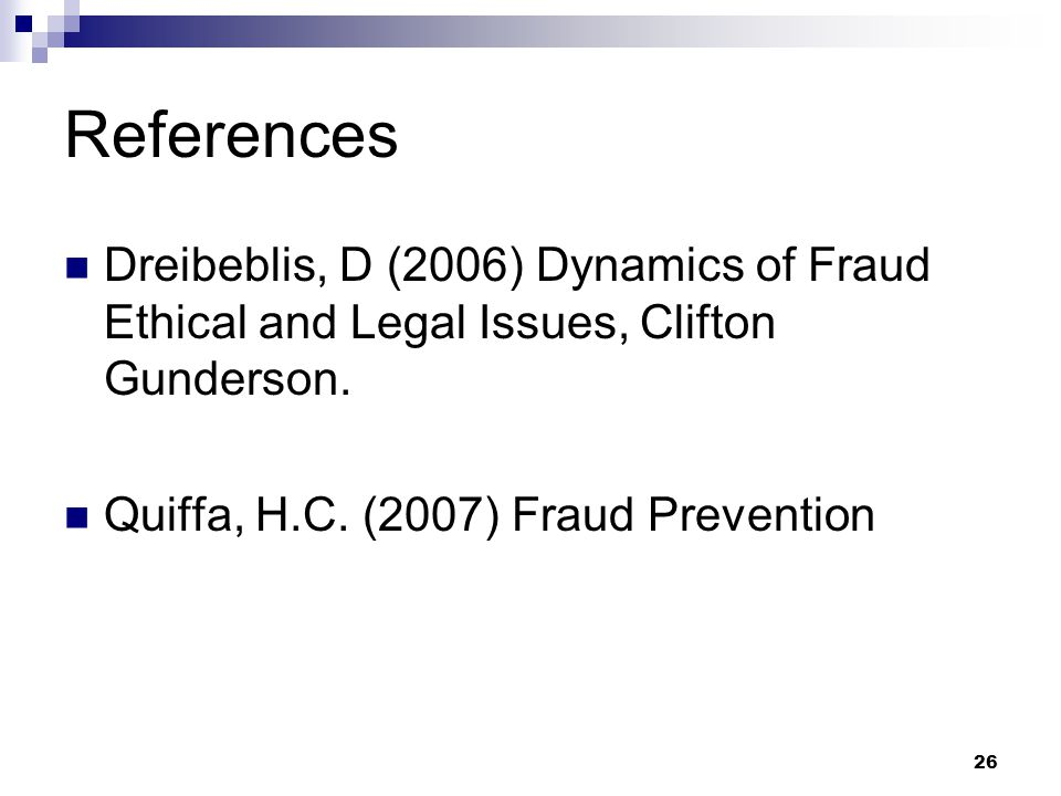 References Dreibeblis, D (2006) Dynamics of Fraud Ethical and Legal Issues, Clifton Gunderson.