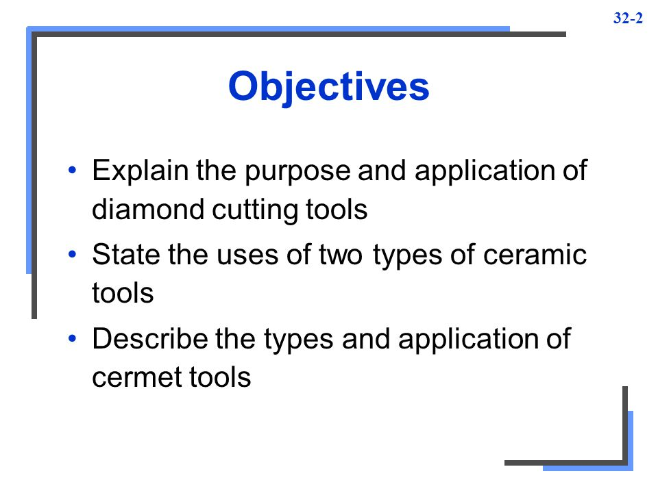 Objectives Explain the purpose and application of diamond cutting tools. State the uses of two types of ceramic tools.
