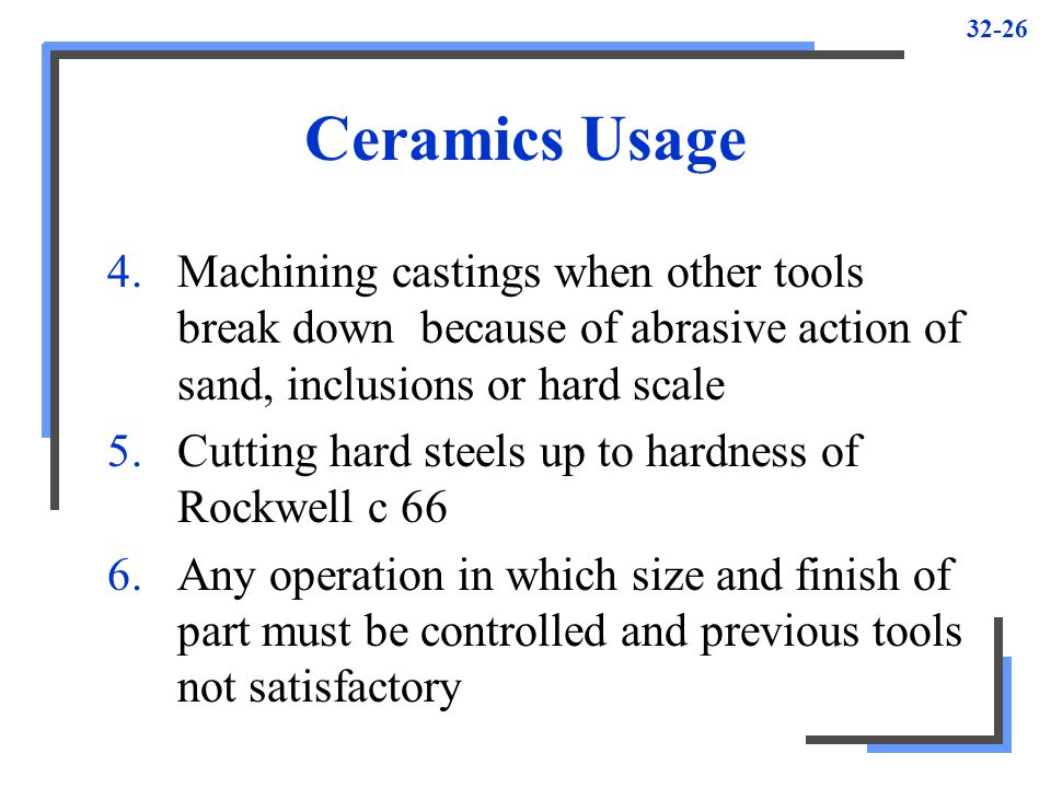 Ceramics Usage Machining castings when other tools break down because of abrasive action of sand, inclusions or hard scale.