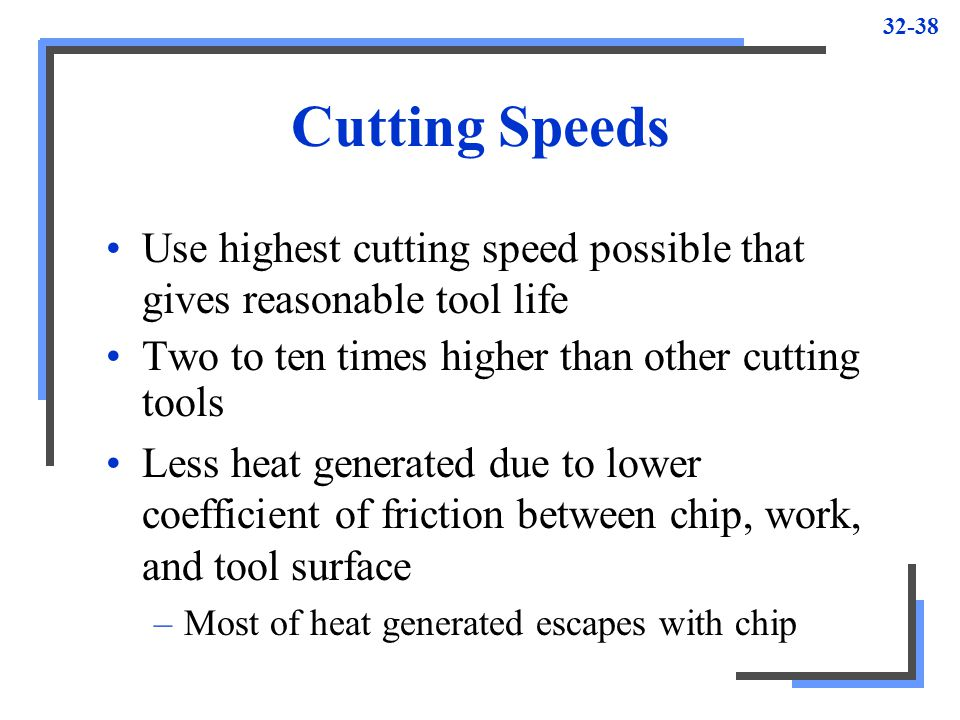 Cutting Speeds Use highest cutting speed possible that gives reasonable tool life. Two to ten times higher than other cutting tools.
