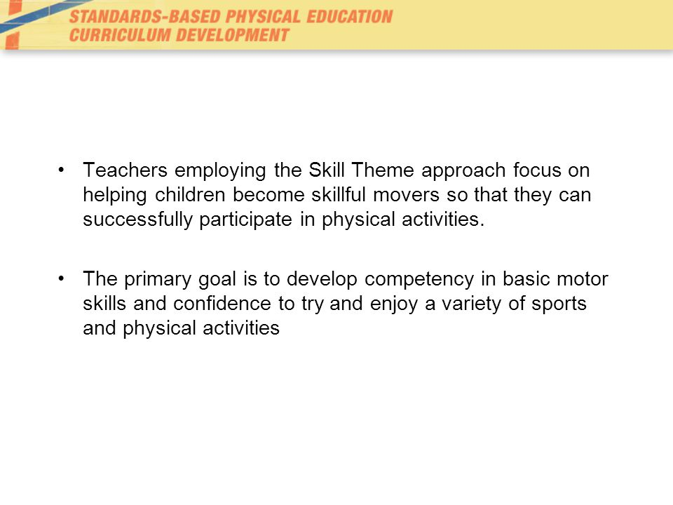 Teachers employing the Skill Theme approach focus on helping children become skillful movers so that they can successfully participate in physical activities.