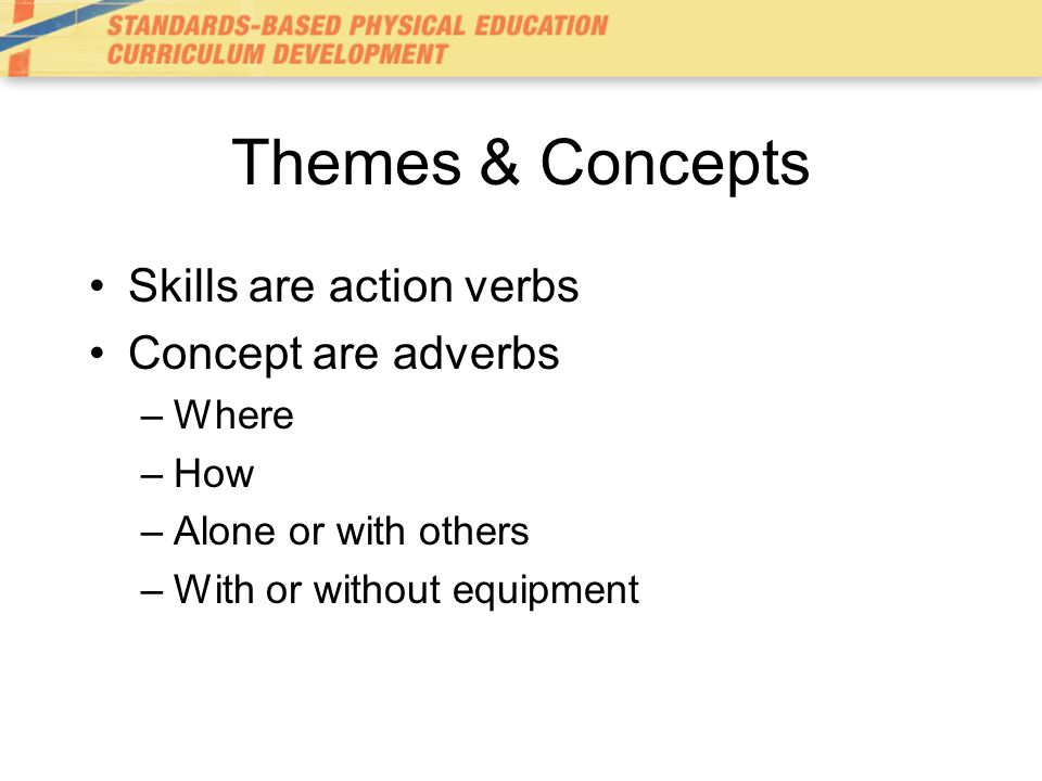 Themes & Concepts Skills are action verbs Concept are adverbs Where