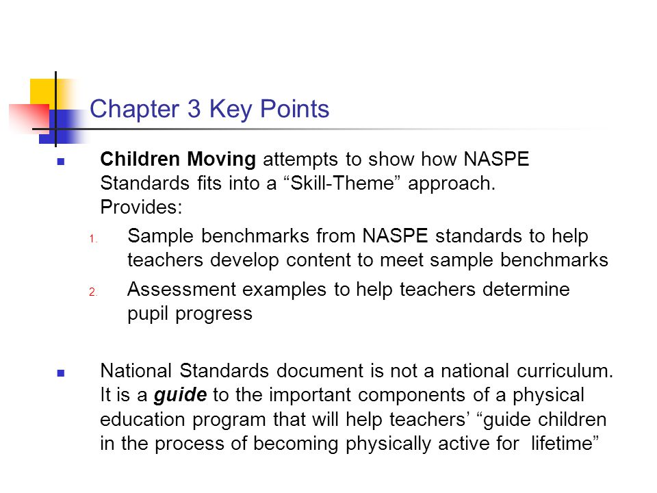Chapter 3 Key Points Children Moving attempts to show how NASPE Standards fits into a Skill-Theme approach. Provides: