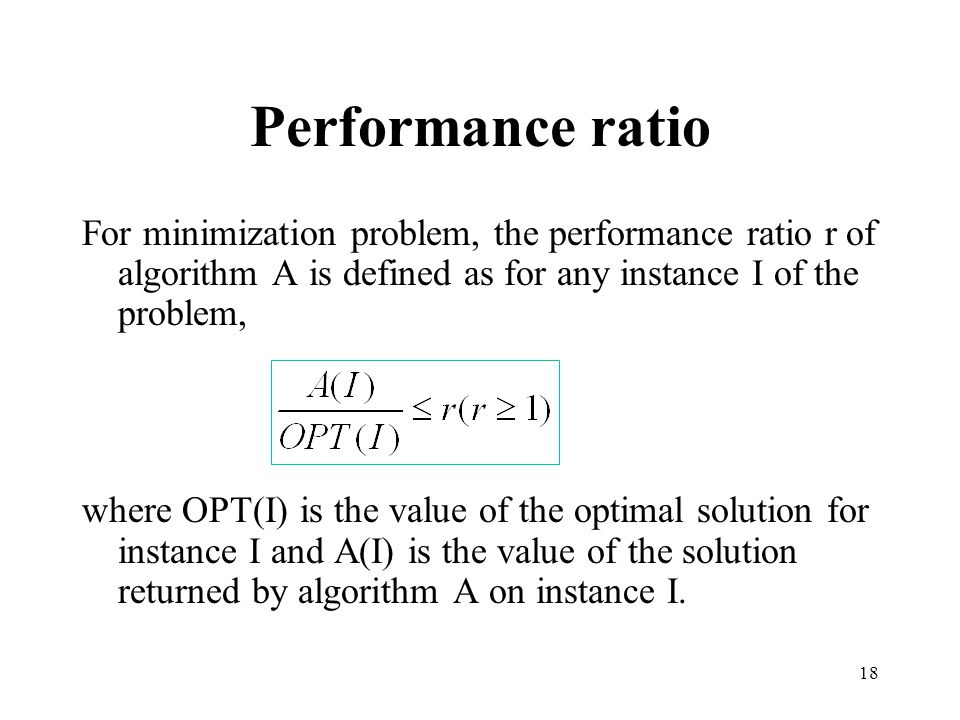Performance ratio For minimization problem, the performance ratio r of algorithm A is defined as for any instance I of the problem,