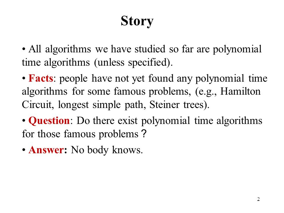 Story All algorithms we have studied so far are polynomial time algorithms (unless specified).