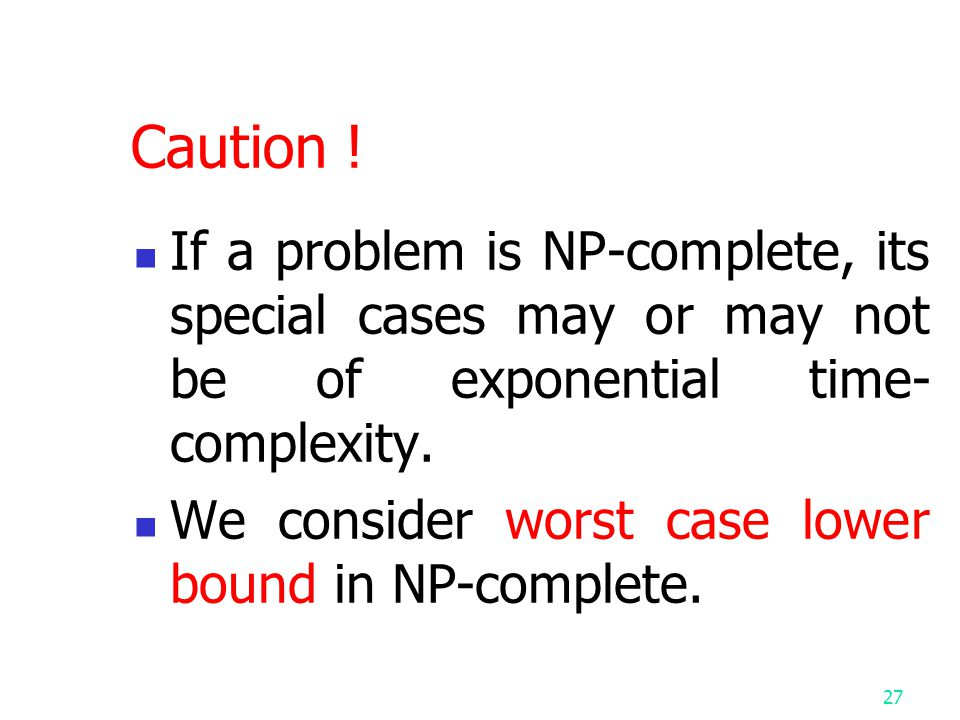 Caution ! If a problem is NP-complete, its special cases may or may not be of exponential time-complexity.